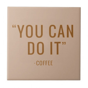 YOU CAN DO IT COFFEE FUNNY HUMOR QUOTES SAYINGS LA TILES