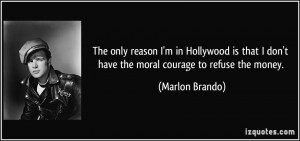 ... don't have the moral courage to refuse the money. - Marlon Brando