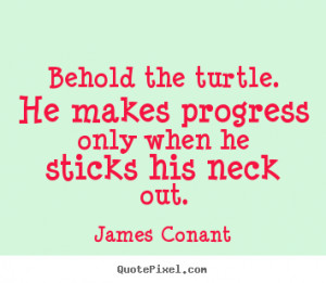 Behold the turtle. He makes progress only when he sticks his neck out ...