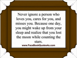 Never ignore a person who loves you,