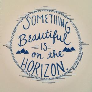 Something beautiful is on the horizon.
