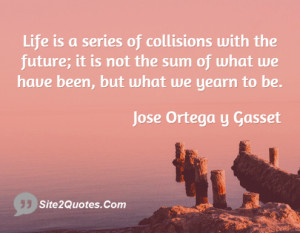Life is a series of collisions with the future; it is not the sum of ...