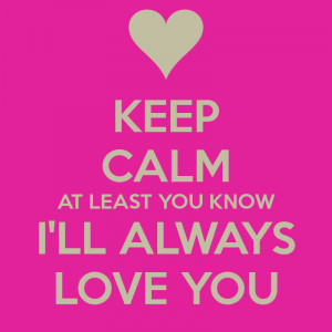 keep-calm-at-least-you-know-i-ll-always-love-you.png
