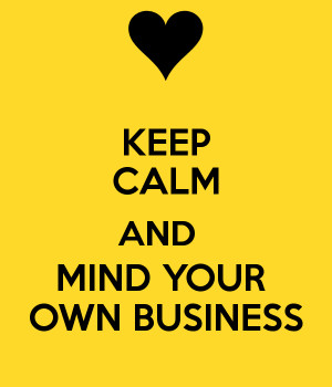 KEEP CALM AND MIND YOUR OWN BUSINESS