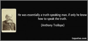 He was essentially a truth-speaking man, if only he know how to speak ...
