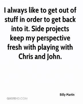 Billy Martin - I always like to get out of stuff in order to get back ...