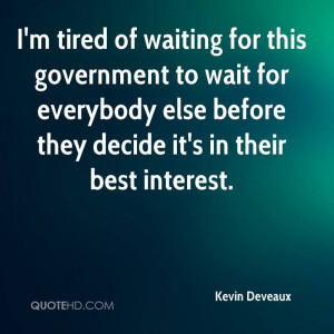 tired of waiting for this government to wait for everybody else ...