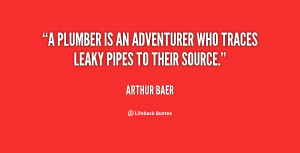 plumber is an adventurer who traces leaky pipes to their source ...