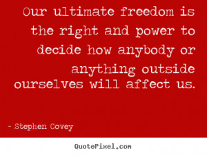 Stephen Covey photo quotes - Our ultimate freedom is the right and ...