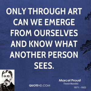 Only through art can we emerge from ourselves and know what another ...