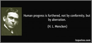 ... is furthered, not by conformity, but by aberration. - H. L. Mencken