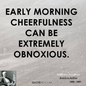 Early morning cheerfulness can be extremely obnoxious.