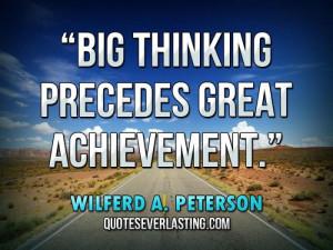 """Big thinking precedes great achievement."""" — Wilferd A. Peterson"""