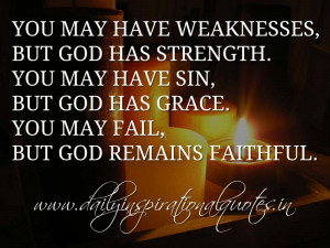 You may have weaknesses, but God has strength. You may have sin, but ...