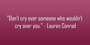 """Don't cry over someone who wouldn't cry over you."""" – Lauren ..."""