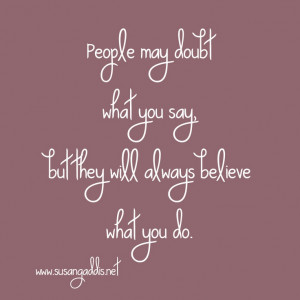 People may doubt what you say but they will always believe what you do ...