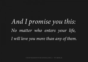 promise you this, No matter who enters your life, I will love you more ...