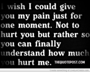 ... hurt you but rather so you can finally understand how much you hurt me