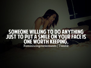 ... to do anything just to put a smile on your face is one worth keeping