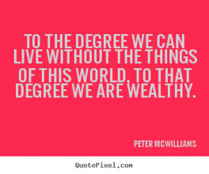 degree we can live without the things of this world, to that degree ...