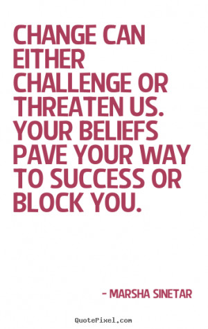 ... or threaten us. your beliefs.. Marsha Sinetar greatest success quote