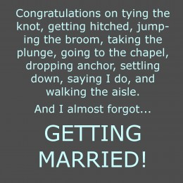Congratulations on tying the knot, getting hitched, jumping the broom ...
