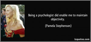 ... did enable me to maintain objectivity. - Pamela Stephenson