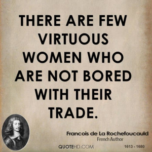 There are few virtuous women who are not bored with their trade.
