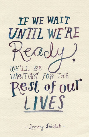 If we wait until we're ready, we'll be waiting for the rest of our ...