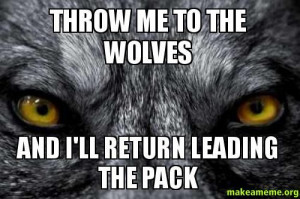 ... Throw me to the wolves - and I'll return leading the pack - Custom