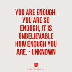 You are enough. You are so enough, it is unbelievable how enough you ...