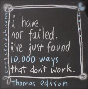... failed. I've just found 10,000 ways that don't work. – Thomas Edison