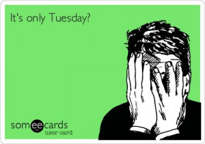 It's only Tuesday? :(