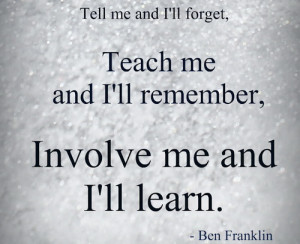... and I'll forget teach me and I'll remember, involve me and I'll learn