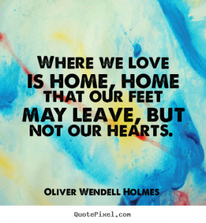 Oliver Wendell Holmes picture quotes - Where we love is home, home ...