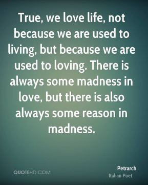Petrarch - True, we love life, not because we are used to living, but ...
