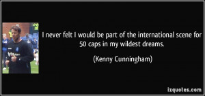 ... scene for 50 caps in my wildest dreams. - Kenny Cunningham