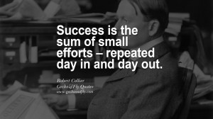 Success is the sum of small efforts – repeated day in and day out ...