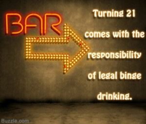 Turning 21 comes with the responsibility of legal binge drinking.