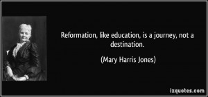 Reformation, like education, is a journey, not a destination. - Mary ...