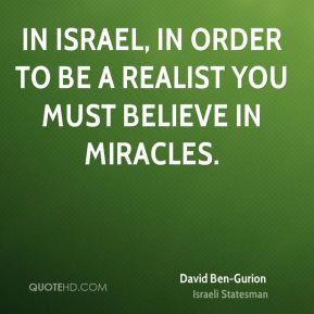 David Ben-Gurion - In Israel, in order to be a realist you must ...