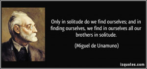 Only in solitude do we find ourselves; and in finding ourselves, we ...