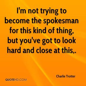 Charlie Trotter - I'm not trying to become the spokesman for this kind ...