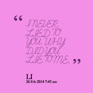 Quotes Picture: i never lied to you why did you lie to me