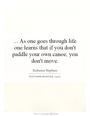 ... if you don't paddle your own canoe, you don't move. Picture Quote #1