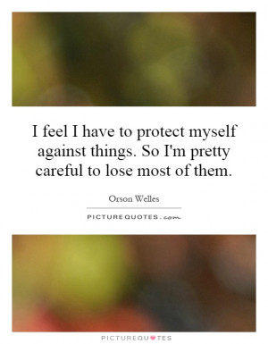 feel I have to protect myself against things. So I'm pretty careful ...