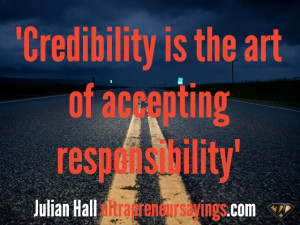 """Credibility is the art of accepting responsibility"""""""