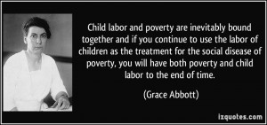Child labor and poverty are inevitably bound together and if you