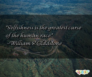 Selfishness is the greatest curse of the human race. -William E ...
