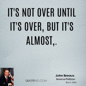 It's not over until it's over, but it's almost.